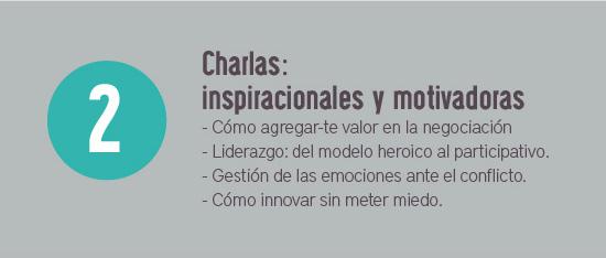 Charlas: Inspiracionales y motivadoras. - Cómo agregar-te valor en la negociación - Liderazgo: del modelo heroico al participativo. - Gestión de las emociones ante el conflicto.